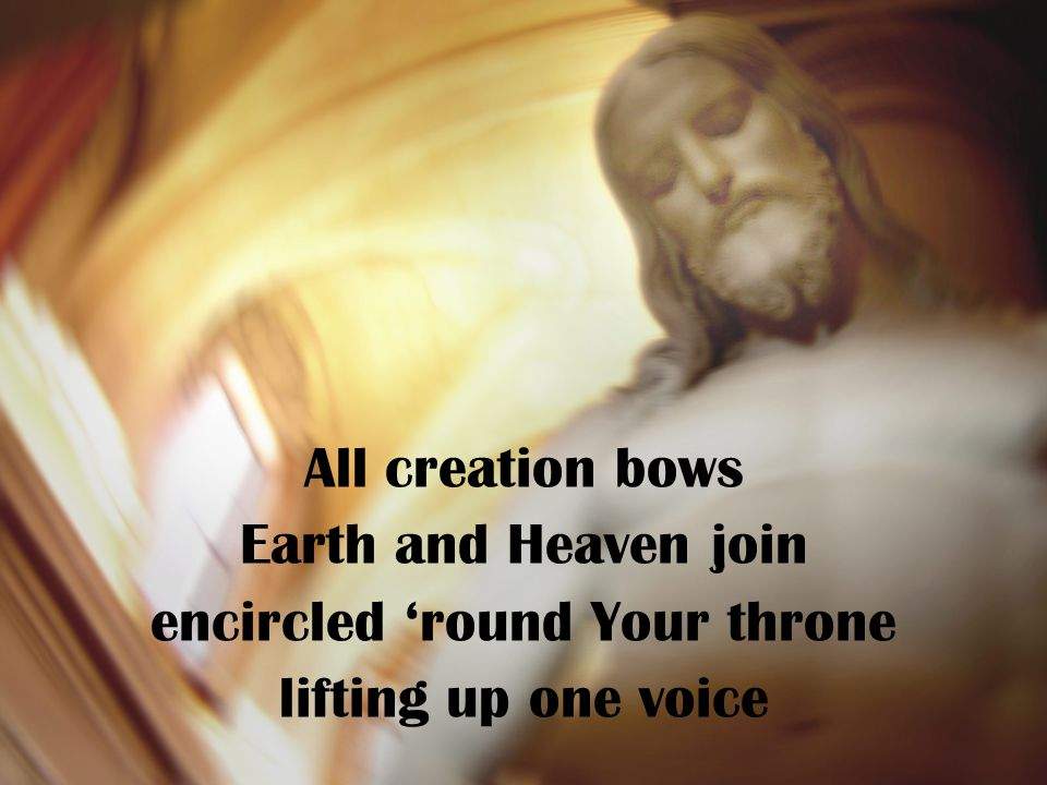 All creation bows Earth and Heaven join encircled 'round Your throne lifting up one voice
