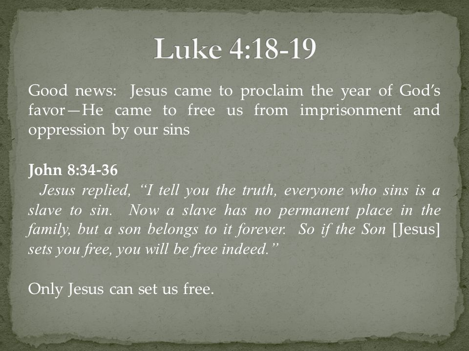 Good news: Jesus came to proclaim the year of God's favor—He came to free us from imprisonment and oppression by our sins John 8:34-36 Jesus replied, I tell you the truth, everyone who sins is a slave to sin.