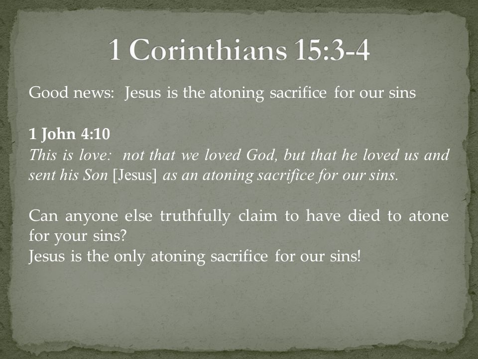 Good news: Jesus is the atoning sacrifice for our sins 1 John 4:10 This is love: not that we loved God, but that he loved us and sent his Son [Jesus] as an atoning sacrifice for our sins.