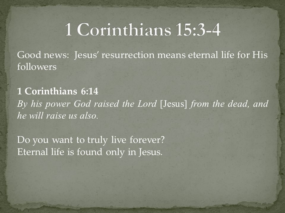 Good news: Jesus' resurrection means eternal life for His followers 1 Corinthians 6:14 By his power God raised the Lord [Jesus] from the dead, and he will raise us also.