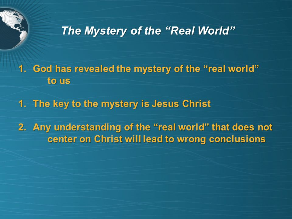 1.God has revealed the mystery of the real world to us 1.The key to the mystery is Jesus Christ 2.Any understanding of the real world that does not center on Christ will lead to wrong conclusions The Mystery of the Real World