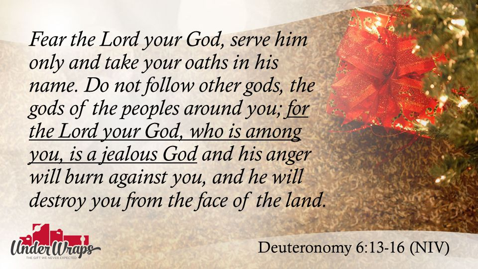 Deuteronomy 6:13-16 (NIV) Fear the Lord your God, serve him only and take your oaths in his name.