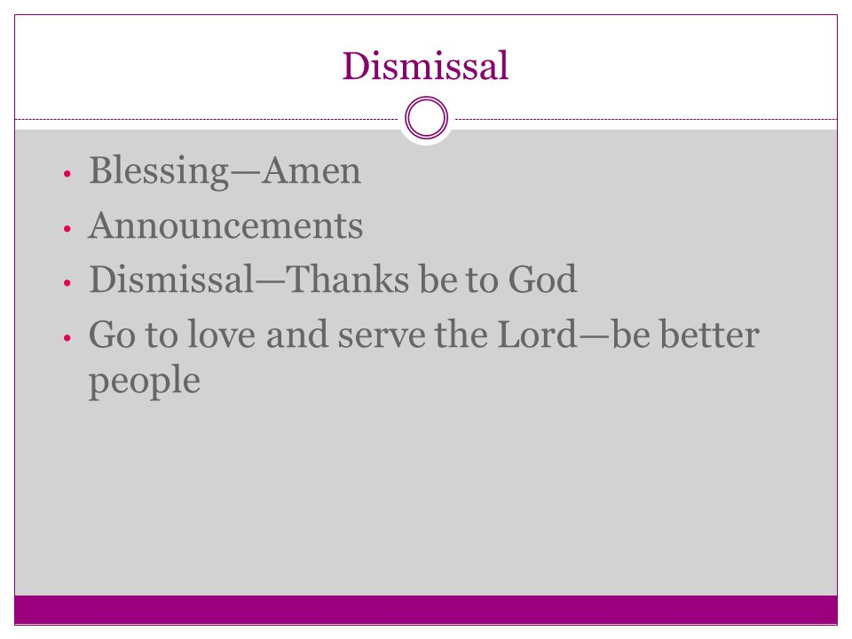 Dismissal Blessing—Amen Announcements Dismissal—Thanks be to God Go to love and serve the Lord—be better people