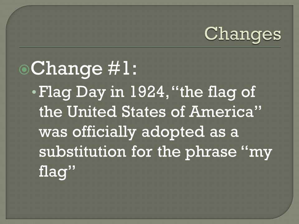  Change #1: Flag Day in 1924, the flag of the United States of America was officially adopted as a substitution for the phrase my flag