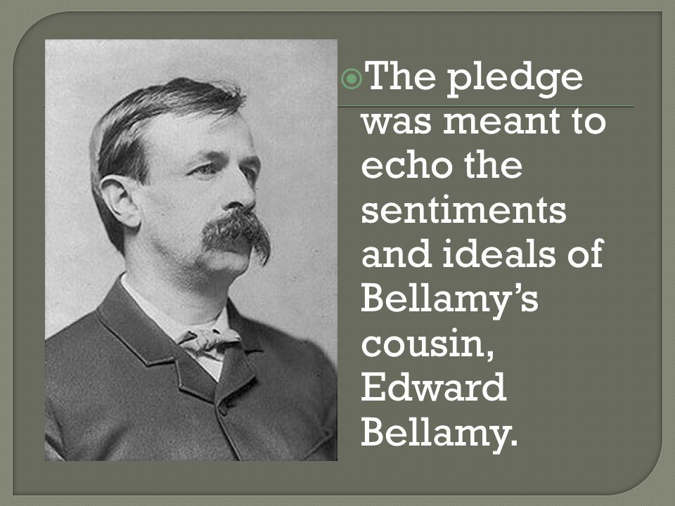  The pledge was meant to echo the sentiments and ideals of Bellamy's cousin, Edward Bellamy.