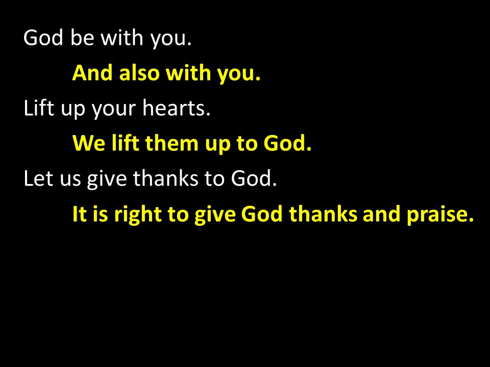 God be with you. And also with you. Lift up your hearts.
