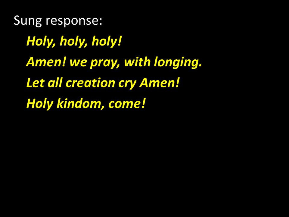 Sung response: Holy, holy, holy. Amen. we pray, with longing.