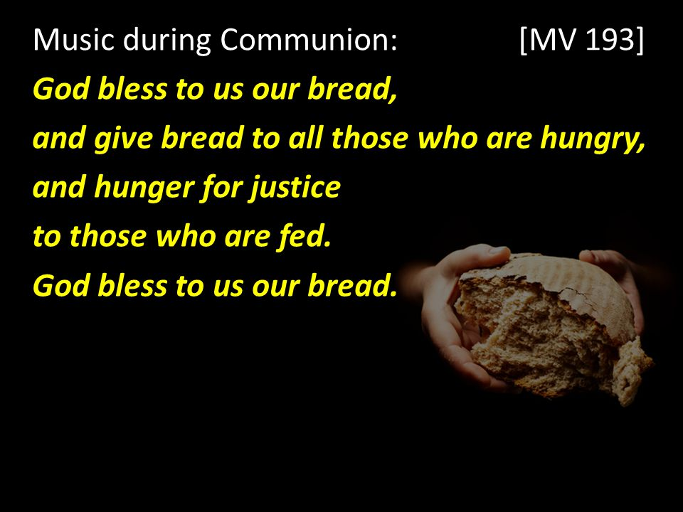Music during Communion: [MV 193] God bless to us our bread, and give bread to all those who are hungry, and hunger for justice to those who are fed.