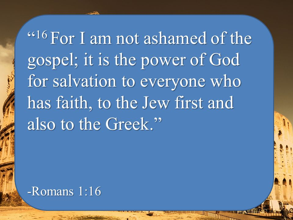 16 For I am not ashamed of the gospel; it is the power of God for salvation to everyone who has faith, to the Jew first and also to the Greek. -Romans 1:16