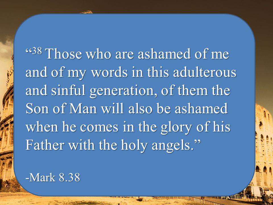 38 Those who are ashamed of me and of my words in this adulterous and sinful generation, of them the Son of Man will also be ashamed when he comes in the glory of his Father with the holy angels. -Mark 8.38