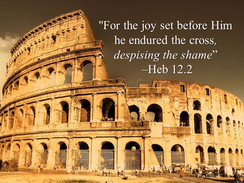 For the joy set before Him he endured the cross, despising the shame –Heb 12.2