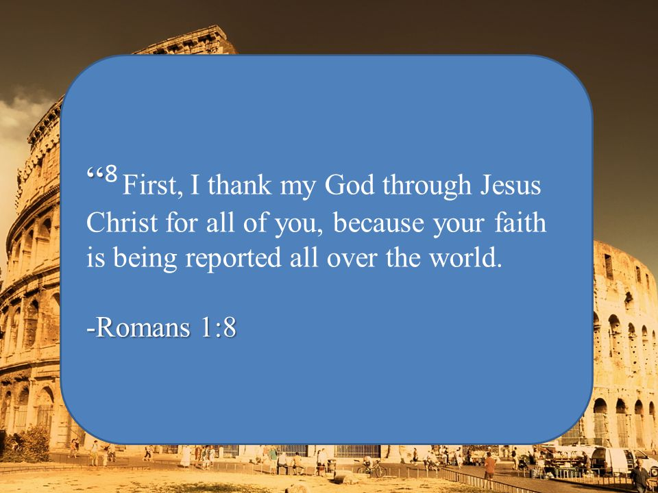 8 First, I thank my God through Jesus Christ for all of you, because your faith is being reported all over the world.