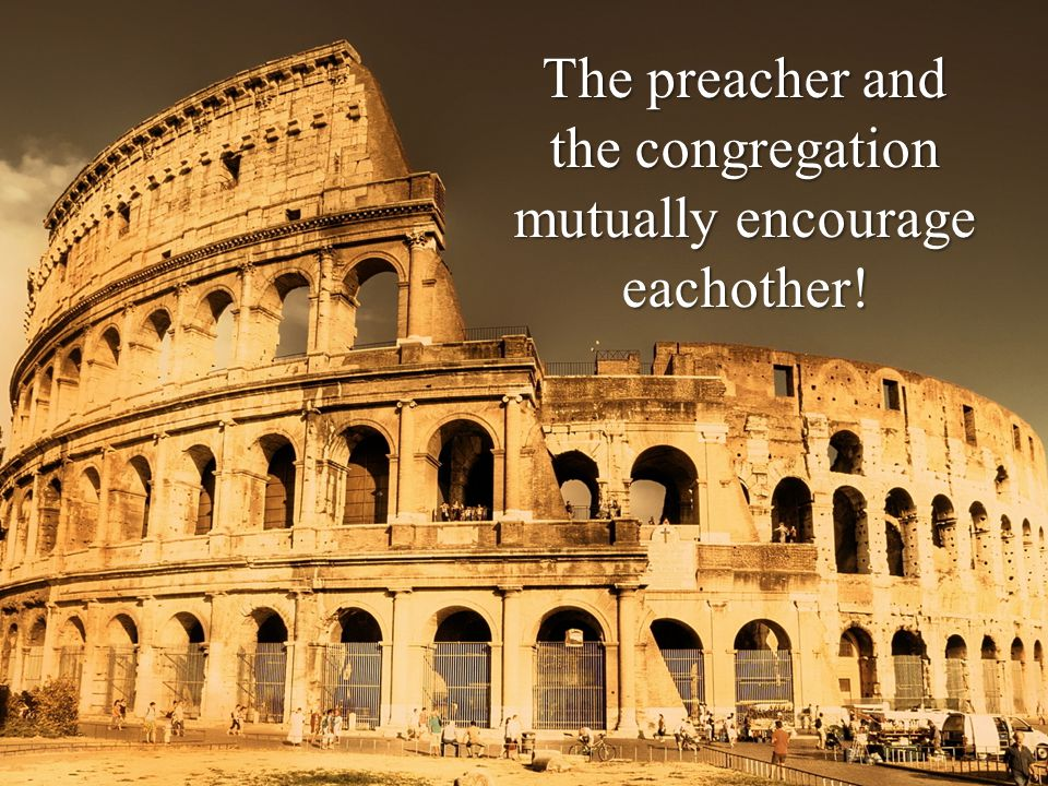 The preacher and the congregation mutually encourage eachother!