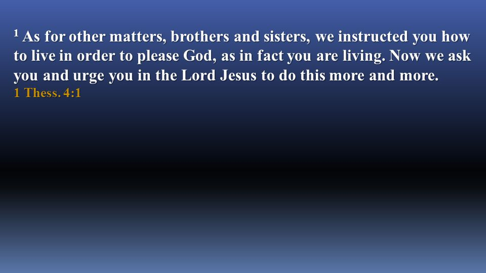 1 As for other matters, brothers and sisters, we instructed you how to live in order to please God, as in fact you are living.