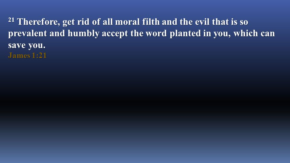 21 Therefore, get rid of all moral filth and the evil that is so prevalent and humbly accept the word planted in you, which can save you.