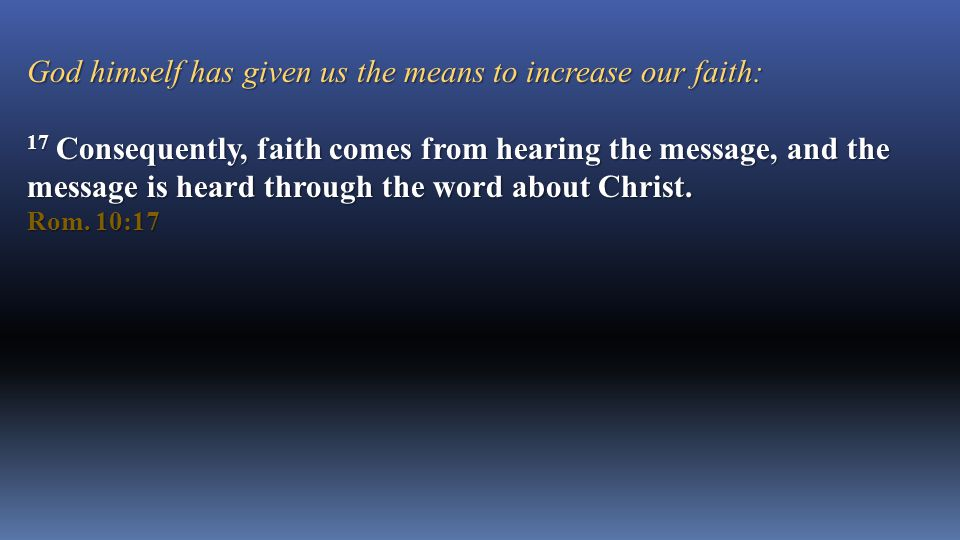 God himself has given us the means to increase our faith: 17 Consequently, faith comes from hearing the message, and the message is heard through the word about Christ.