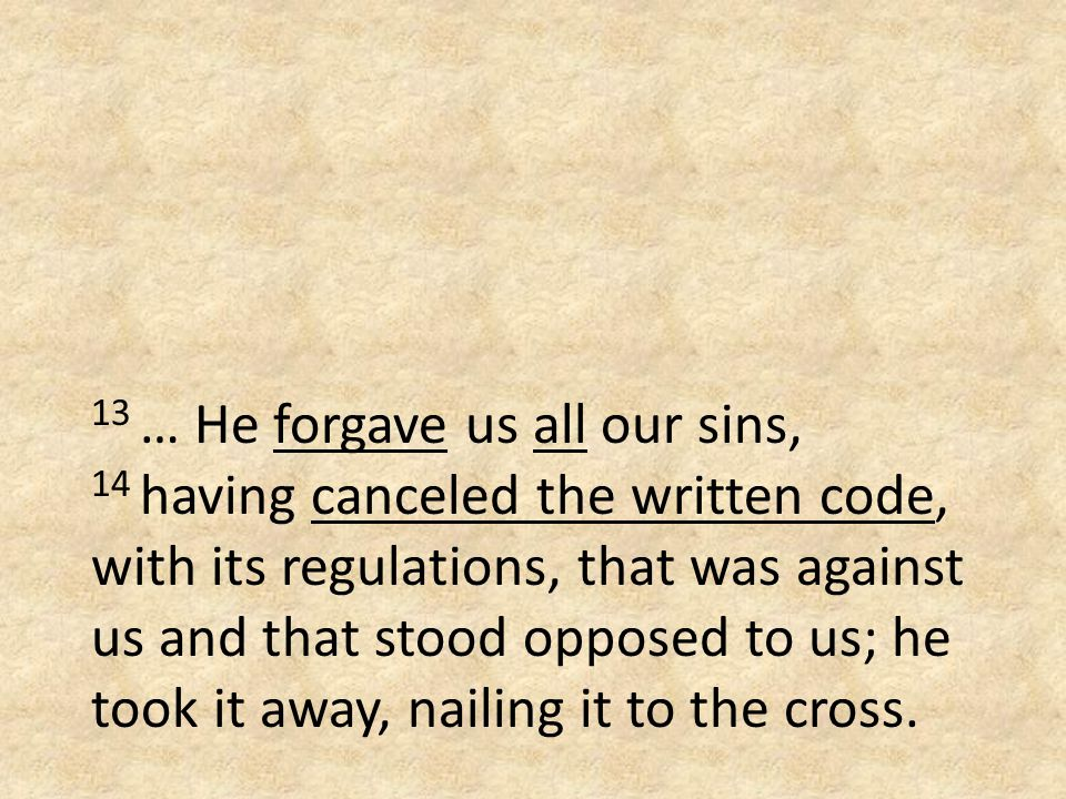 13 … He forgave us all our sins, 14 having canceled the written code, with its regulations, that was against us and that stood opposed to us; he took it away, nailing it to the cross.