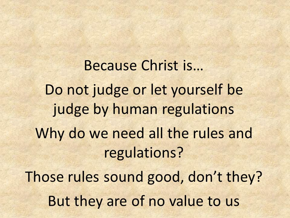 Because Christ is… Do not judge or let yourself be judge by human regulations Why do we need all the rules and regulations.