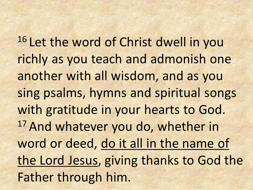 16 Let the word of Christ dwell in you richly as you teach and admonish one another with all wisdom, and as you sing psalms, hymns and spiritual songs with gratitude in your hearts to God.