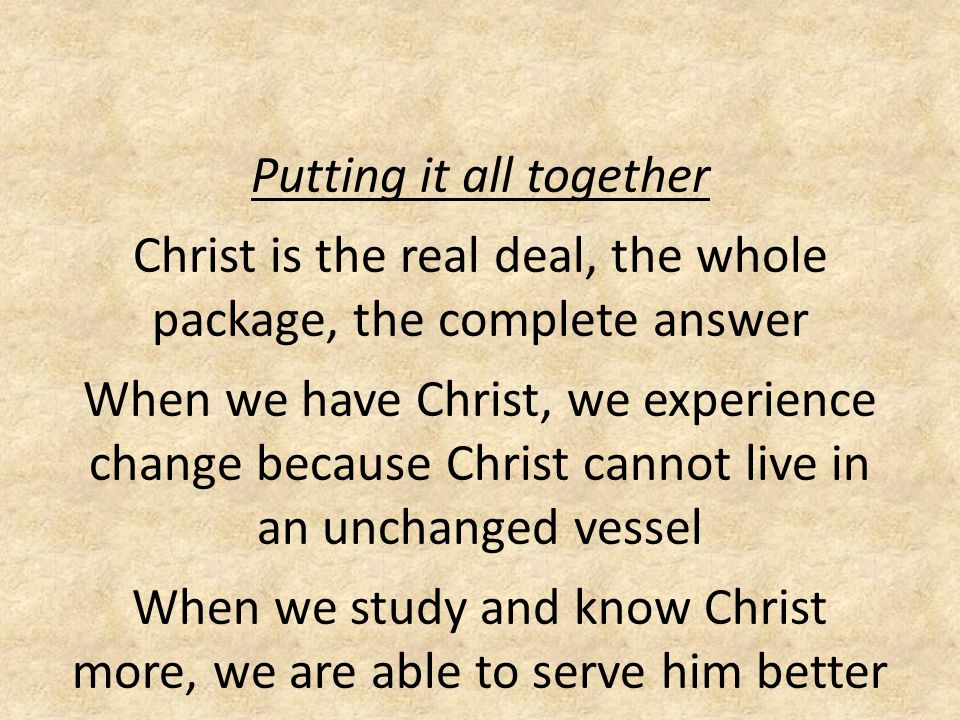 Putting it all together Christ is the real deal, the whole package, the complete answer When we have Christ, we experience change because Christ cannot live in an unchanged vessel When we study and know Christ more, we are able to serve him better