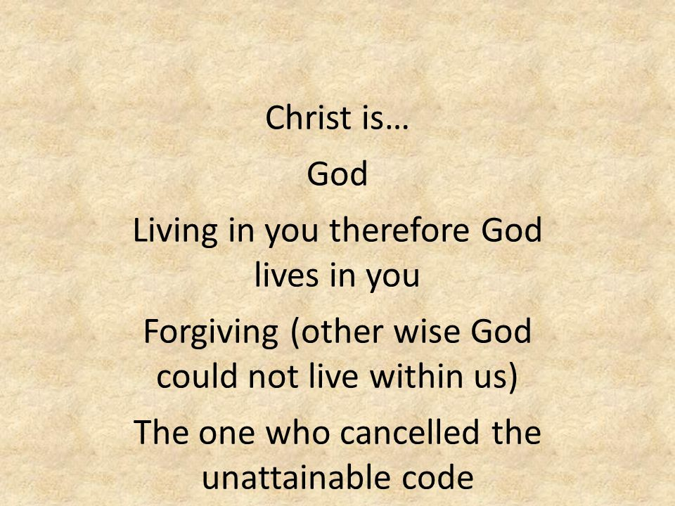 Christ is… God Living in you therefore God lives in you Forgiving (other wise God could not live within us) The one who cancelled the unattainable code