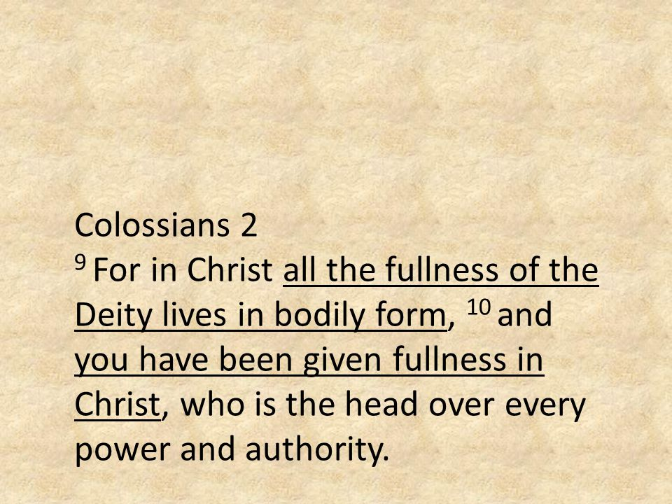 Colossians 2 9 For in Christ all the fullness of the Deity lives in bodily form, 10 and you have been given fullness in Christ, who is the head over every power and authority.