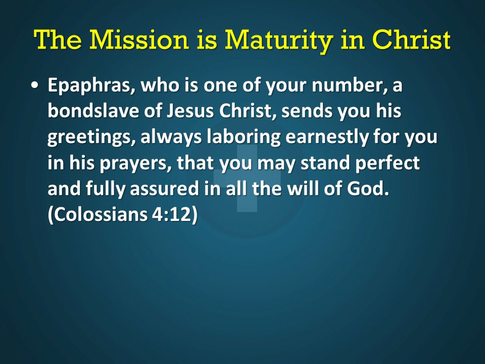The Mission is Maturity in Christ Epaphras, who is one of your number, a bondslave of Jesus Christ, sends you his greetings, always laboring earnestly for you in his prayers, that you may stand perfect and fully assured in all the will of God.