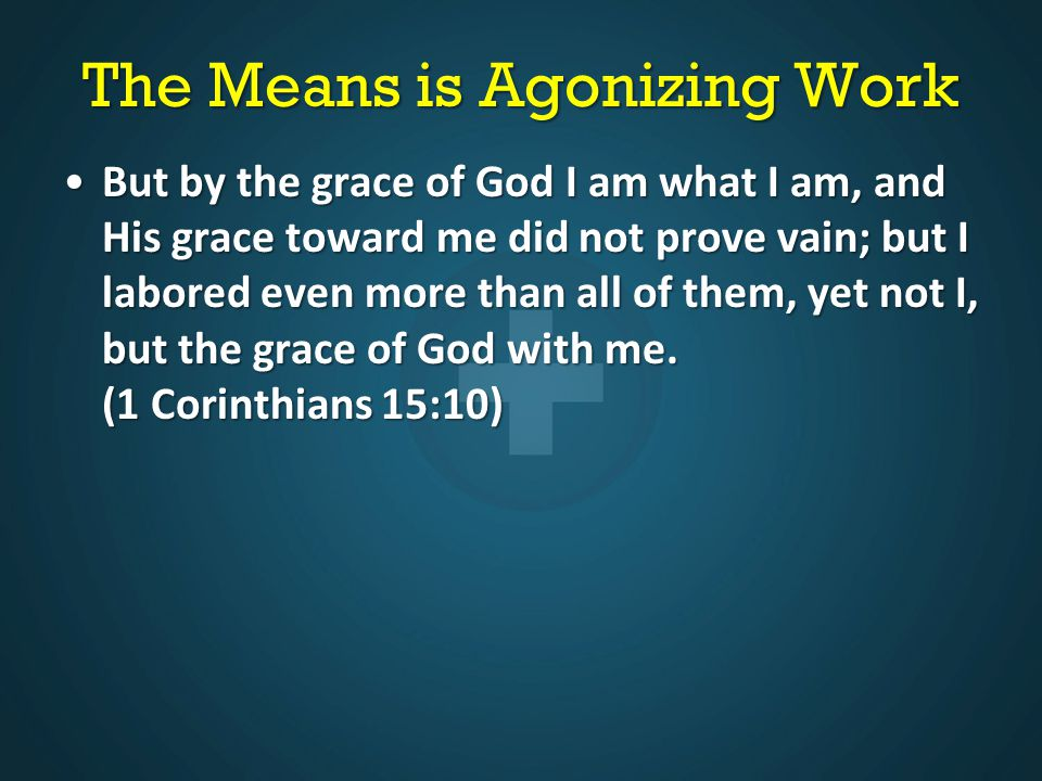 The Means is Agonizing Work But by the grace of God I am what I am, and His grace toward me did not prove vain; but I labored even more than all of them, yet not I, but the grace of God with me.