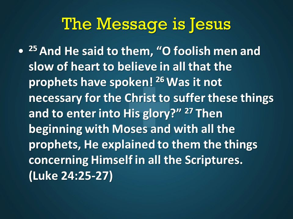 The Message is Jesus 25 And He said to them, O foolish men and slow of heart to believe in all that the prophets have spoken.