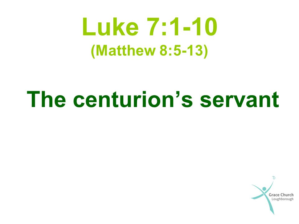 Luke 7:1-10 (Matthew 8:5-13) The centurion's servant