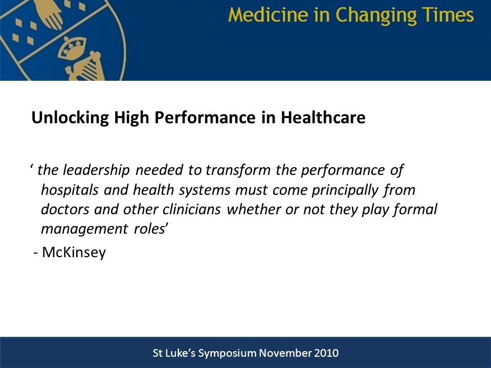 St Luke's Symposium November 2010 Unlocking High Performance in Healthcare ' the leadership needed to transform the performance of hospitals and health systems must come principally from doctors and other clinicians whether or not they play formal management roles' - McKinsey St Luke's Symposium November 2010