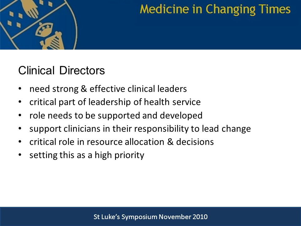 Clinical Directors need strong & effective clinical leaders critical part of leadership of health service role needs to be supported and developed support clinicians in their responsibility to lead change critical role in resource allocation & decisions setting this as a high priority St Luke's Symposium November 2010
