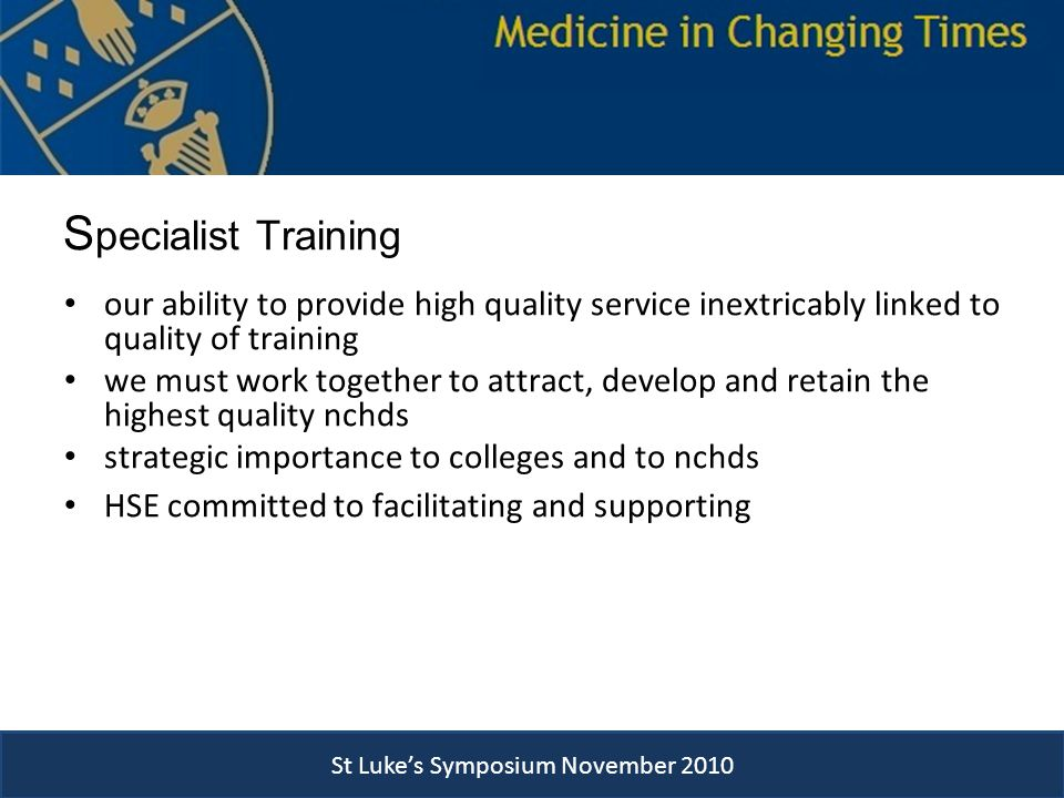 S pecialist Training our ability to provide high quality service inextricably linked to quality of training we must work together to attract, develop and retain the highest quality nchds strategic importance to colleges and to nchds HSE committed to facilitating and supporting St Luke's Symposium November 2010
