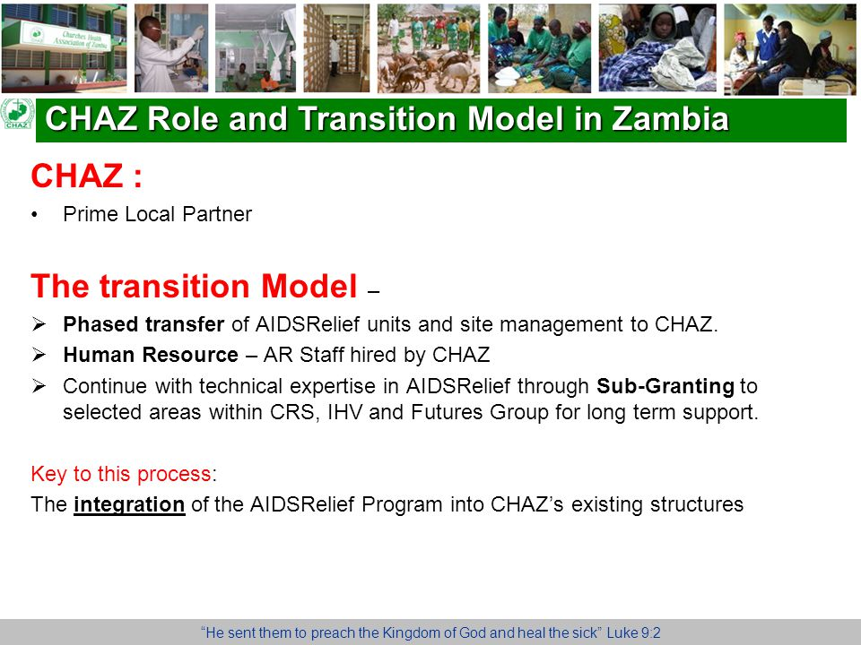 CHAZ Role and Transition Model in Zambia He sent them to preach the Kingdom of God and heal the sick Luke 9:2 CHAZ : Prime Local Partner The transition Model –  Phased transfer of AIDSRelief units and site management to CHAZ.