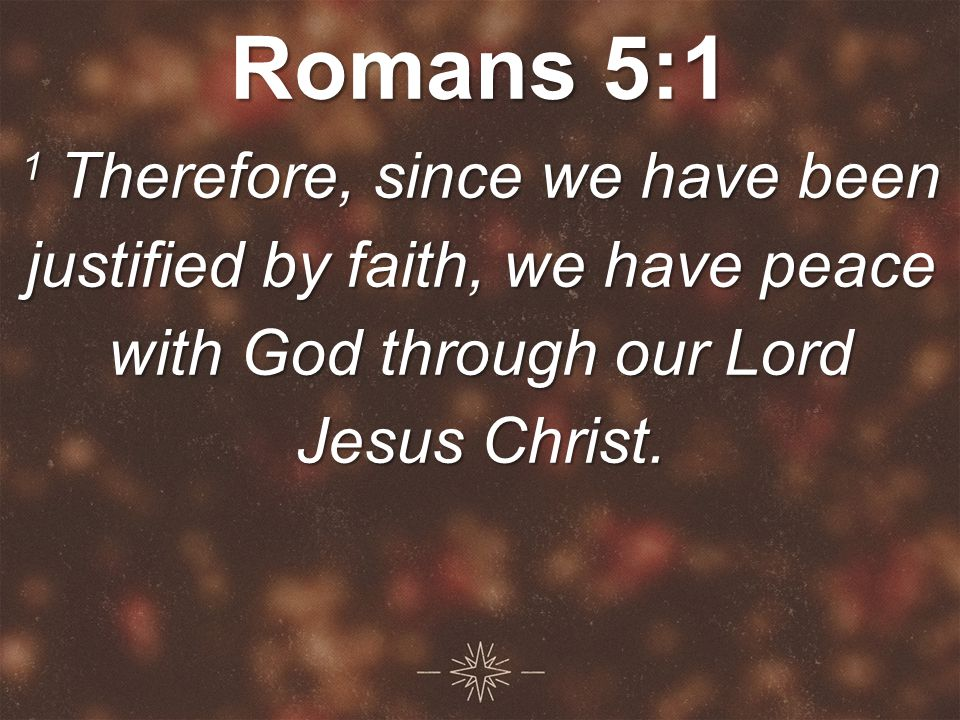 Romans 5:1 1 Therefore, since we have been justified by faith, we have peace with God through our Lord Jesus Christ.