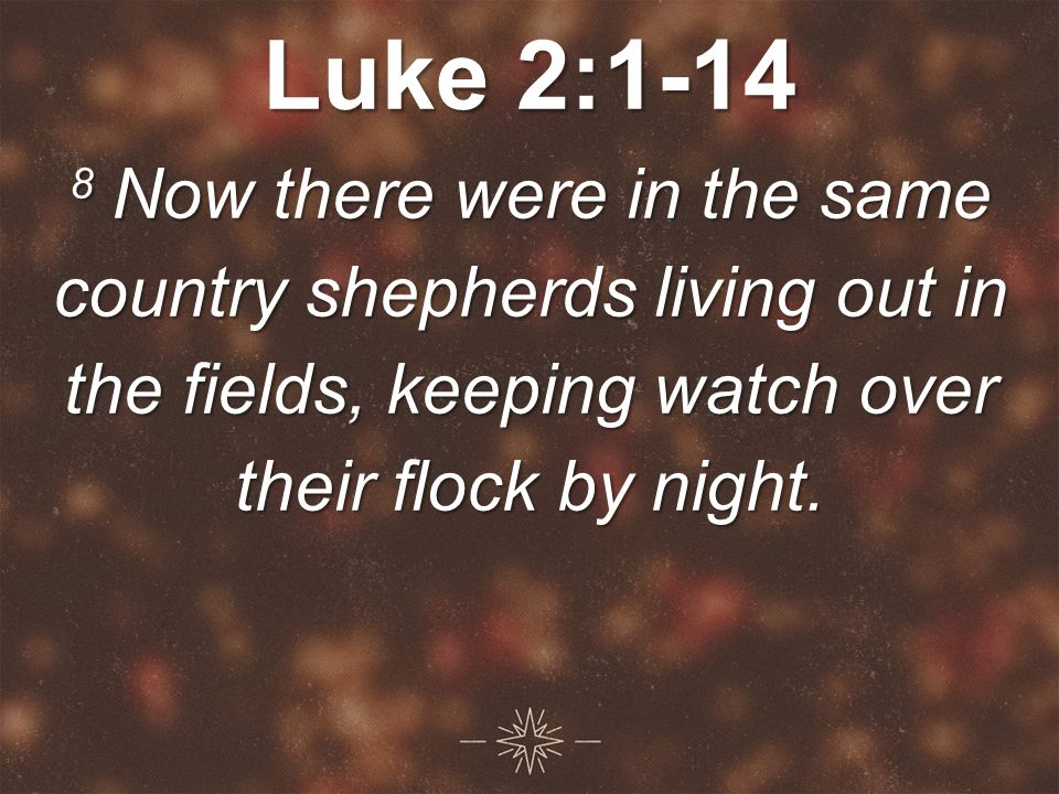 Luke 2: Now there were in the same country shepherds living out in the fields, keeping watch over their flock by night.