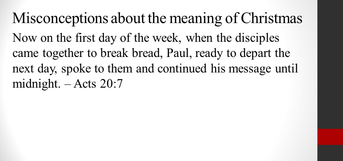 Misconceptions about the meaning of Christmas Now on the first day of the week, when the disciples came together to break bread, Paul, ready to depart the next day, spoke to them and continued his message until midnight.