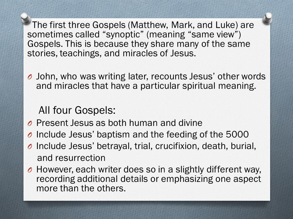 The first three Gospels (Matthew, Mark, and Luke) are sometimes called synoptic (meaning same view ) Gospels.