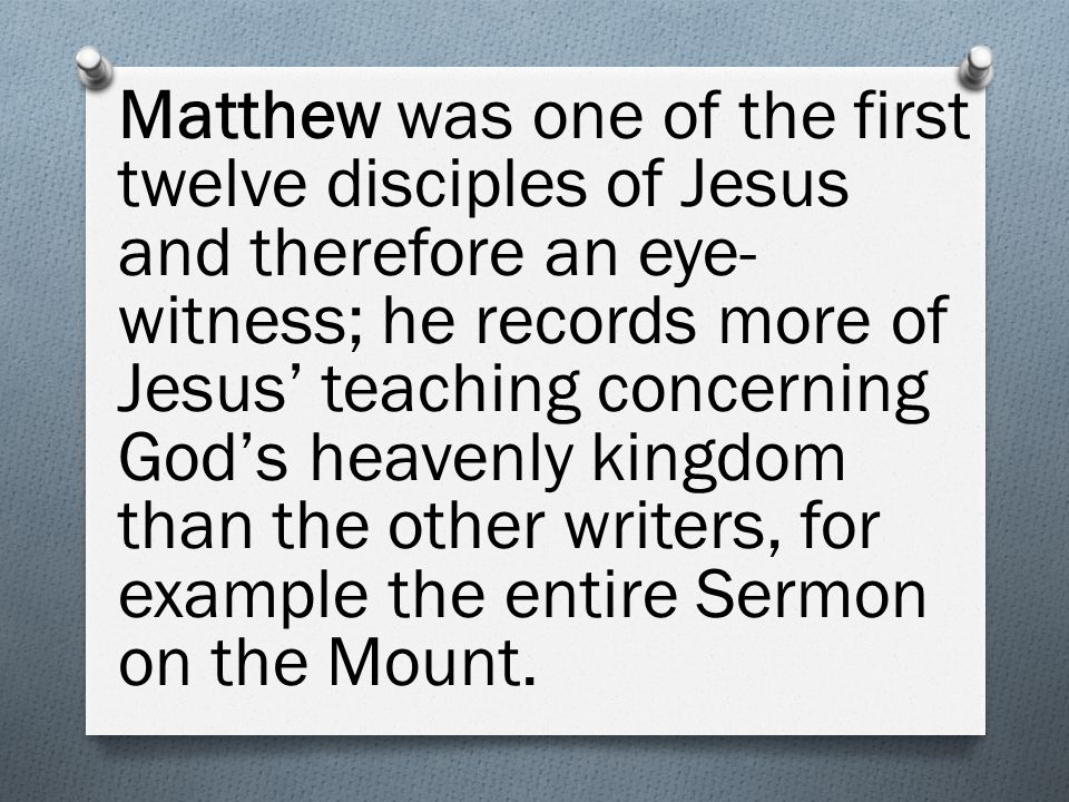 Matthew was one of the first twelve disciples of Jesus and therefore an eye- witness; he records more of Jesus' teaching concerning God's heavenly kingdom than the other writers, for example the entire Sermon on the Mount.