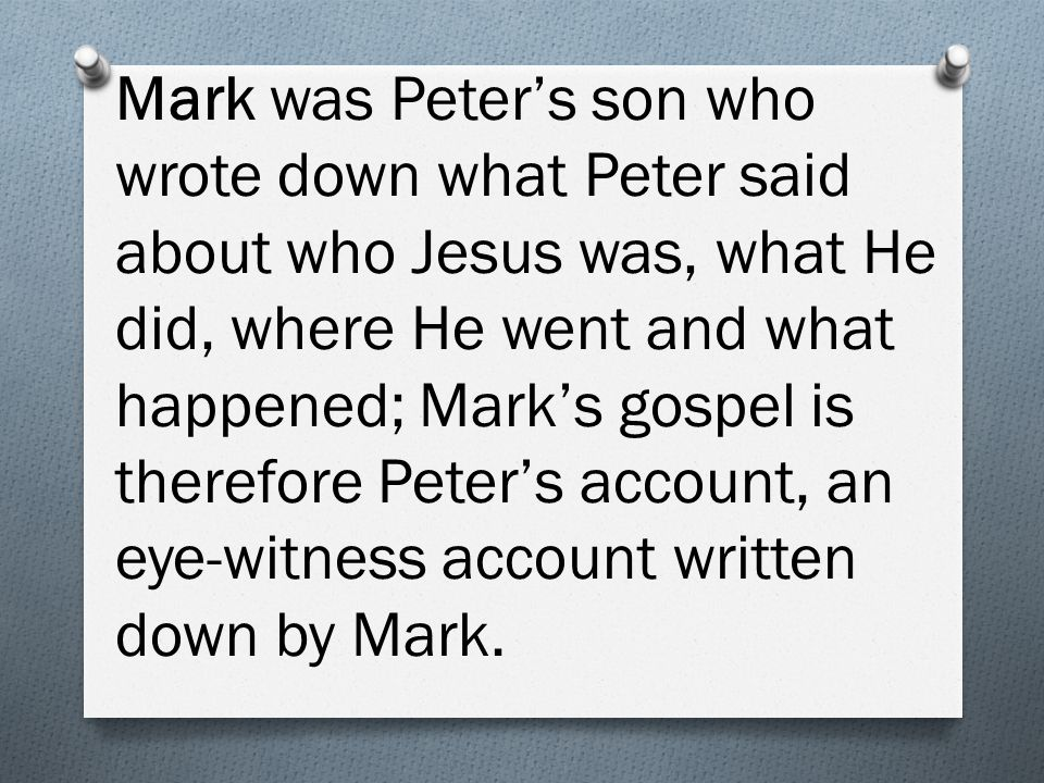 Mark was Peter's son who wrote down what Peter said about who Jesus was, what He did, where He went and what happened; Mark's gospel is therefore Peter's account, an eye-witness account written down by Mark.