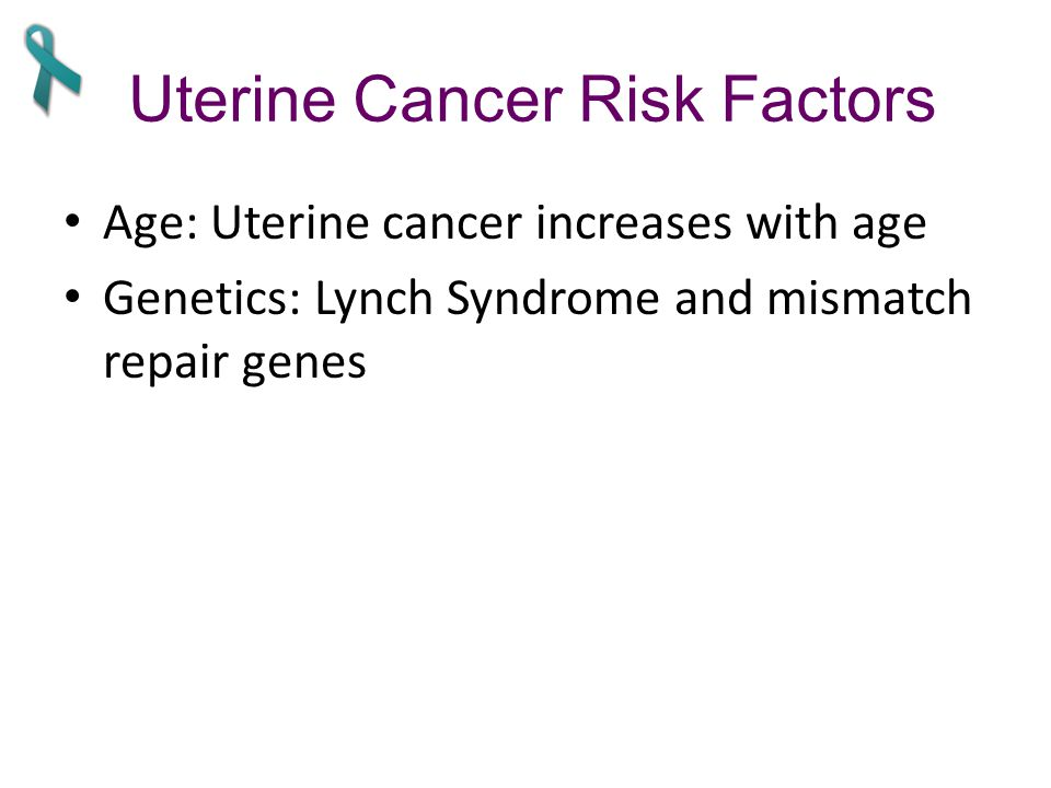 Uterine Cancer Risk Factors Age: Uterine cancer increases with age Genetics: Lynch Syndrome and mismatch repair genes