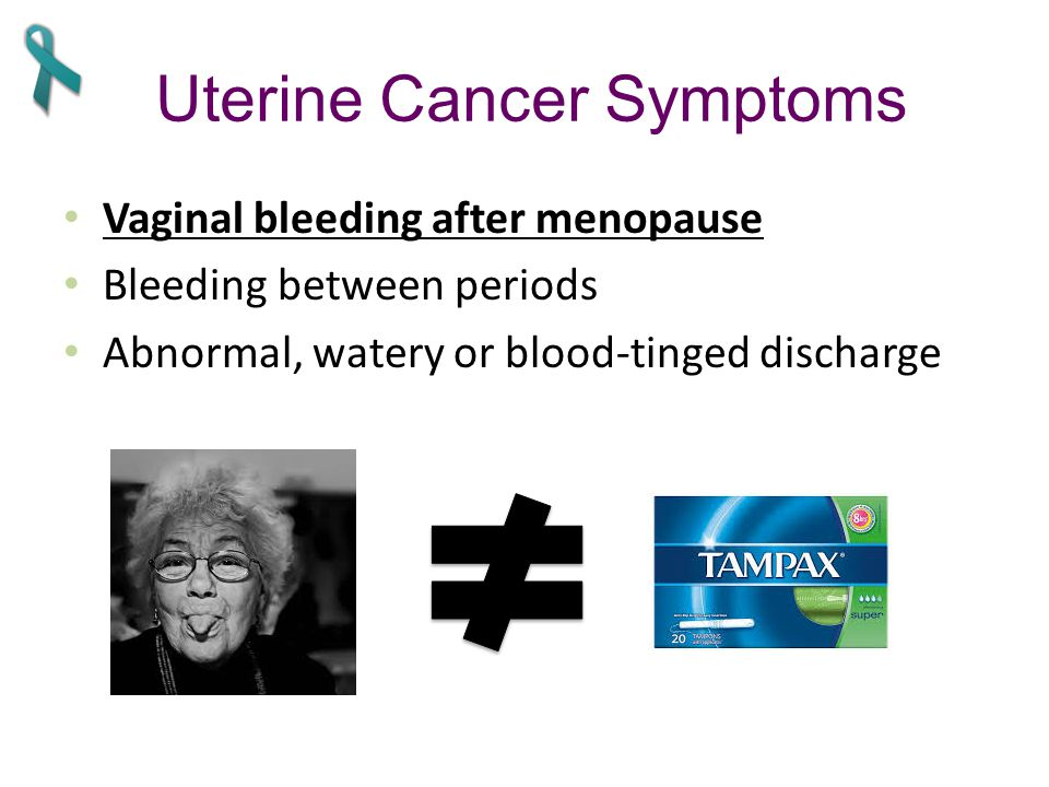 Uterine Cancer Symptoms Vaginal bleeding after menopause Bleeding between periods Abnormal, watery or blood-tinged discharge