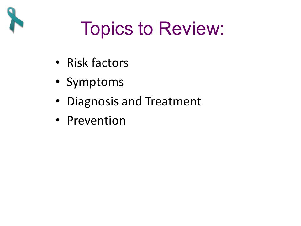 Topics to Review: Risk factors Symptoms Diagnosis and Treatment Prevention