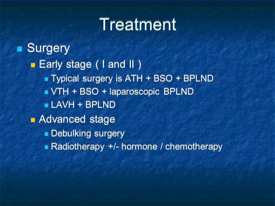 Treatment Surgery Early stage ( I and II ) Typical surgery is ATH + BSO + BPLND VTH + BSO + laparoscopic BPLND LAVH + BPLND Advanced stage Debulking surgery Radiotherapy +/- hormone / chemotherapy Surgery Early stage ( I and II ) Typical surgery is ATH + BSO + BPLND VTH + BSO + laparoscopic BPLND LAVH + BPLND Advanced stage Debulking surgery Radiotherapy +/- hormone / chemotherapy