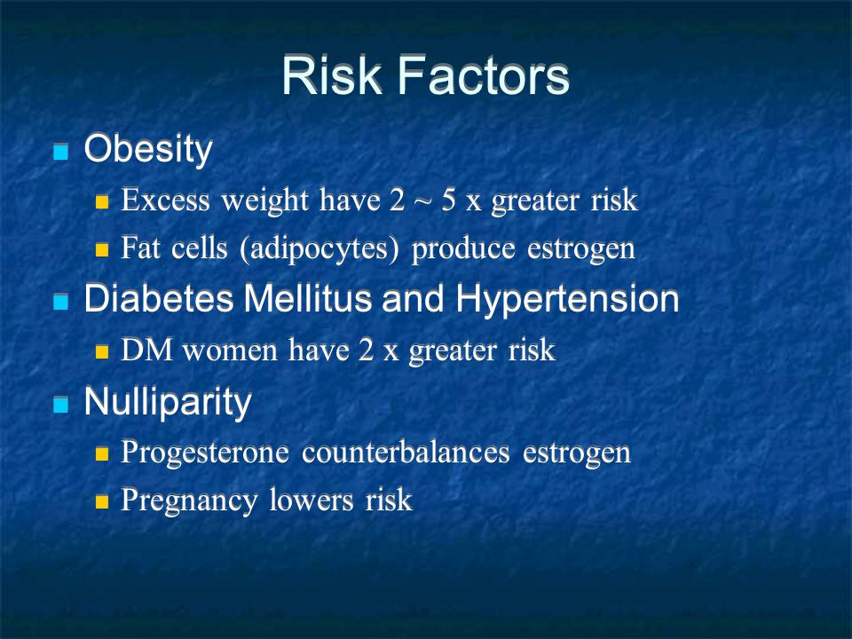 Risk Factors Obesity Excess weight have 2 ~ 5 x greater risk Fat cells (adipocytes) produce estrogen Diabetes Mellitus and Hypertension DM women have 2 x greater risk Nulliparity Progesterone counterbalances estrogen Pregnancy lowers risk Obesity Excess weight have 2 ~ 5 x greater risk Fat cells (adipocytes) produce estrogen Diabetes Mellitus and Hypertension DM women have 2 x greater risk Nulliparity Progesterone counterbalances estrogen Pregnancy lowers risk