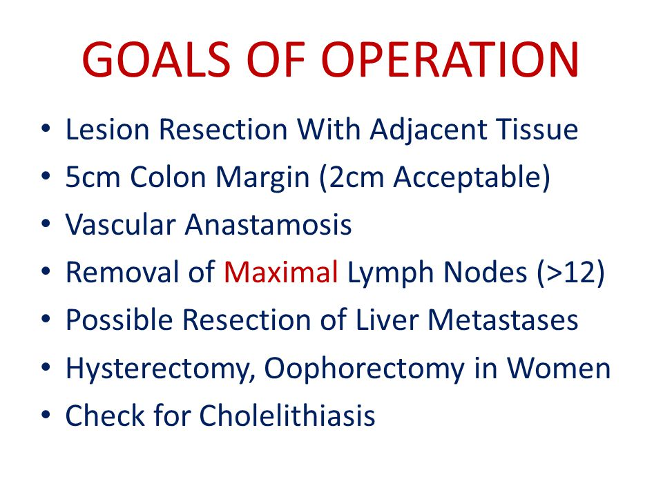 GOALS OF OPERATION Lesion Resection With Adjacent Tissue 5cm Colon Margin (2cm Acceptable) Vascular Anastamosis Removal of Maximal Lymph Nodes (>12) Possible Resection of Liver Metastases Hysterectomy, Oophorectomy in Women Check for Cholelithiasis