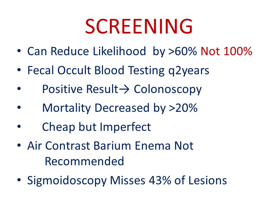 SCREENING Can Reduce Likelihood by >60% Not 100% Fecal Occult Blood Testing q2years Positive Result→ Colonoscopy Mortality Decreased by >20% Cheap but Imperfect Air Contrast Barium Enema Not Recommended Sigmoidoscopy Misses 43% of Lesions