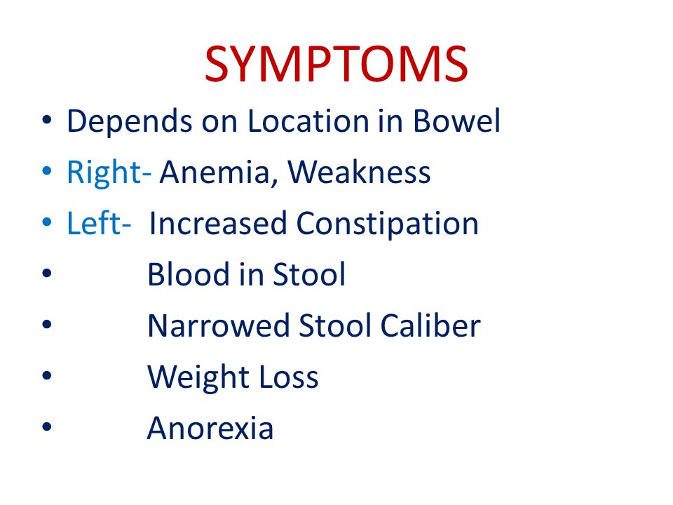 SYMPTOMS Depends on Location in Bowel Right- Anemia, Weakness Left- Increased Constipation Blood in Stool Narrowed Stool Caliber Weight Loss Anorexia
