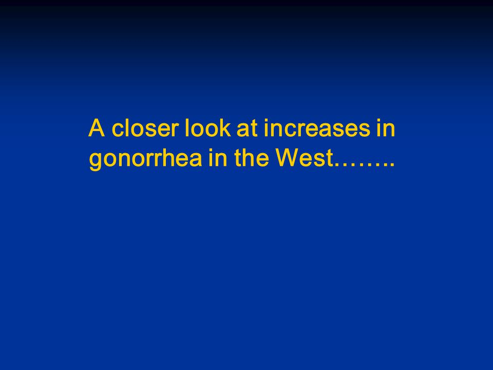 A closer look at increases in gonorrhea in the West……..