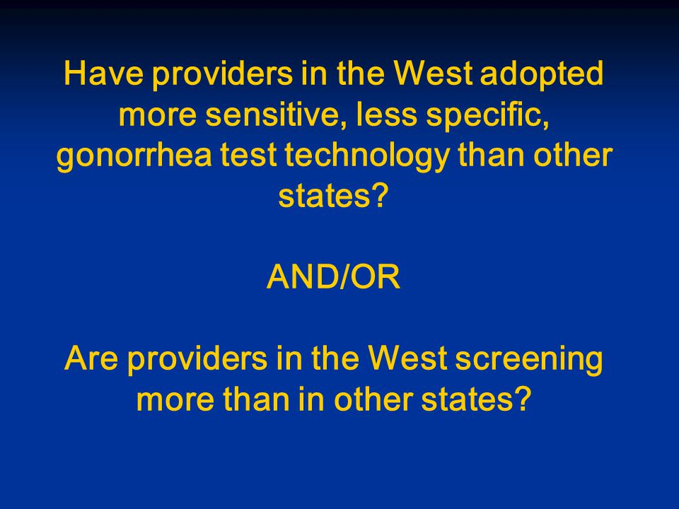 Have providers in the West adopted more sensitive, less specific, gonorrhea test technology than other states.